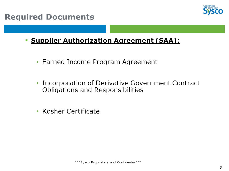 ***Sysco Proprietary and Confidential*** 5 Required Documents  Supplier Authorization Agreement (SAA): Earned Income Program Agreement Incorporation of Derivative Government Contract Obligations and Responsibilities Kosher Certificate