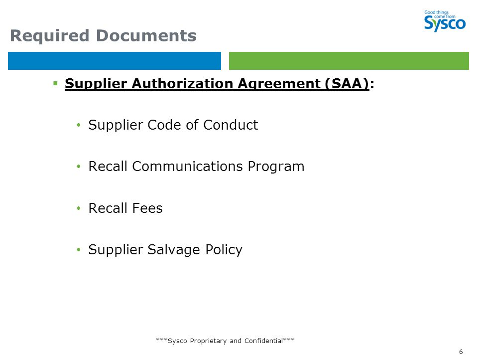 ***Sysco Proprietary and Confidential*** 6 Required Documents  Supplier Authorization Agreement (SAA): Supplier Code of Conduct Recall Communications Program Recall Fees Supplier Salvage Policy