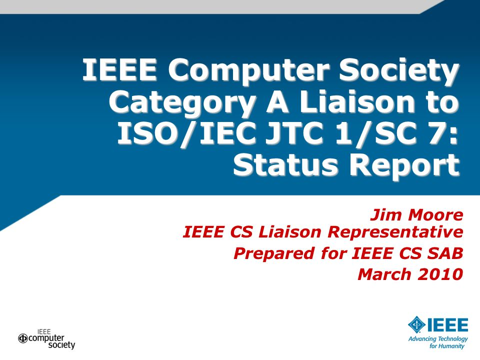 IEEE Computer Society Category A Liaison to ISO/IEC JTC 1/SC 7: Status Report Jim Moore IEEE CS Liaison Representative Prepared for IEEE CS SAB March