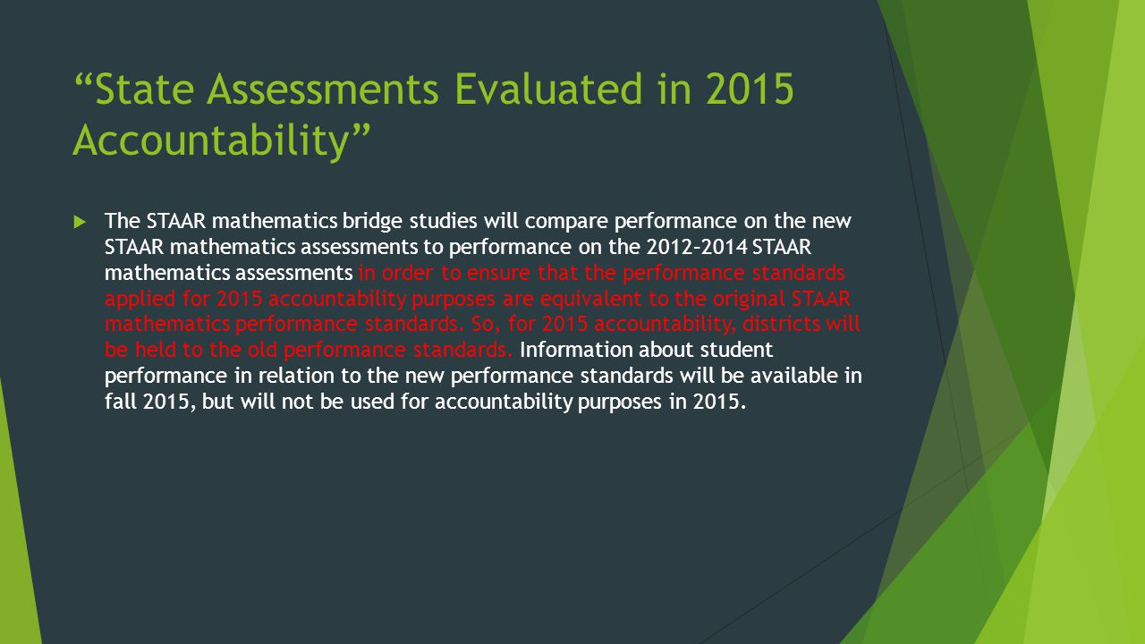 """State Assessments Evaluated in 2015 Accountability""  The STAAR mathematics bridge studies will compare performance on the new STAAR mathematics asse"