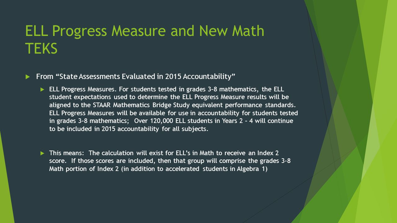 "ELL Progress Measure and New Math TEKS  From ""State Assessments Evaluated in 2015 Accountability""  ELL Progress Measures. For students tested in gra"