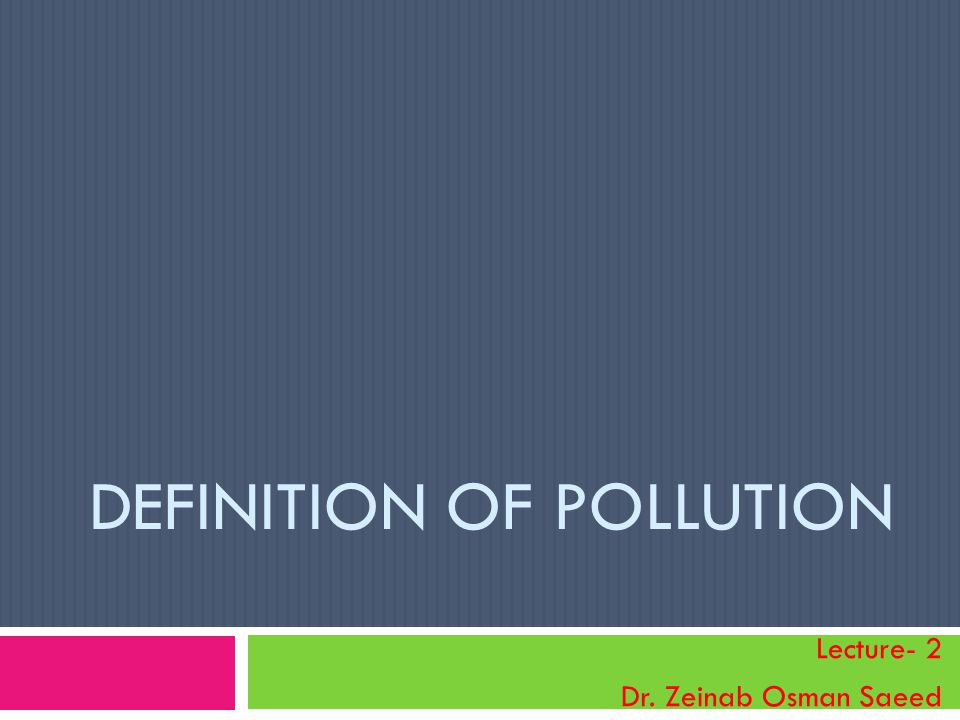 Pollution  Environmental pollution is any discharge of material or energy into water, land, or air that causes or may cause acute (short-term) or chronic (long-term) detriment to the Earth s ecological balance or that lowers the quality of life.