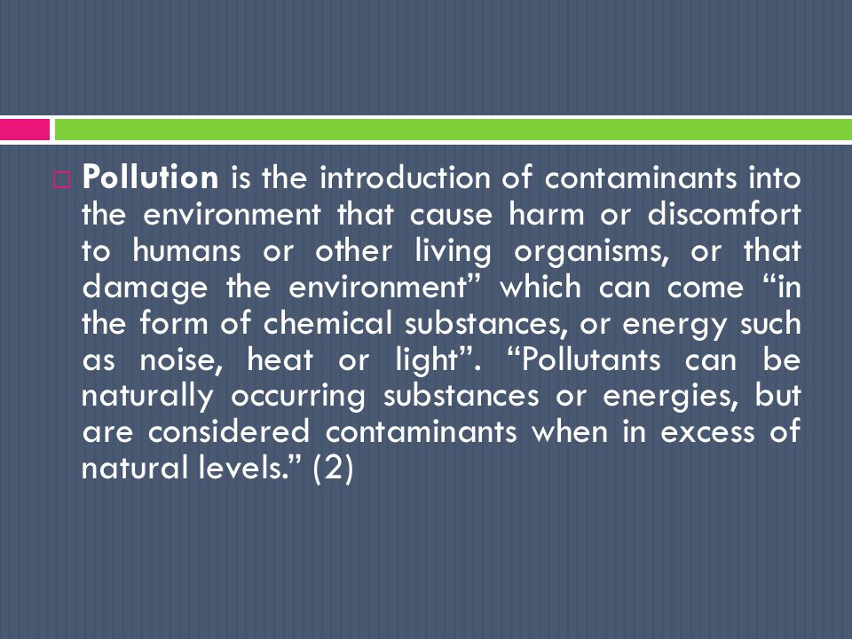  Pollution is the introduction of contaminants into the environment that cause harm or discomfort to humans or other living organisms, or that damage the environment which can come in the form of chemical substances, or energy such as noise, heat or light .