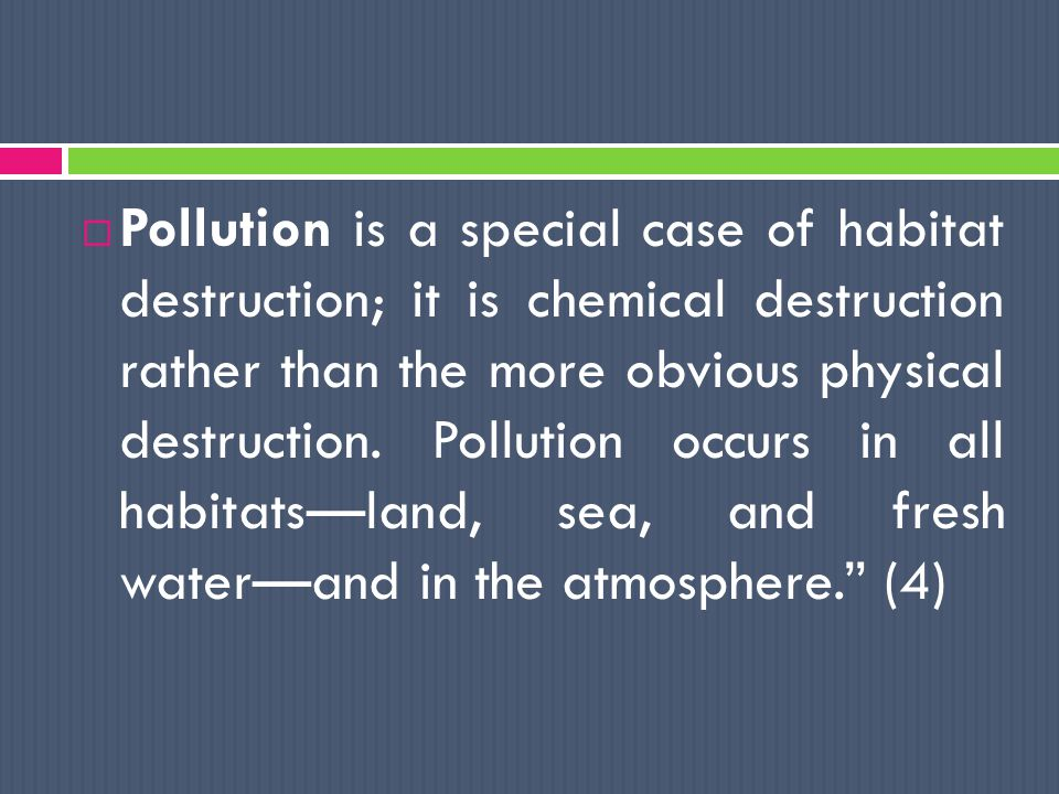  Much of what we have come to call pollution is in reality the nonrecoverable matter resources and waste heat. (5)  Any use of natural resources at a rate higher than nature s capacity to restore itself can result in pollution of air, water, and land. (6)  Pollution is habitat contamination .