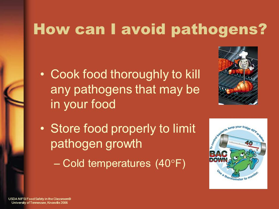 Cook food thoroughly to kill any pathogens that may be in your food Store food properly to limit pathogen growth –Cold temperatures (40  F) How can I