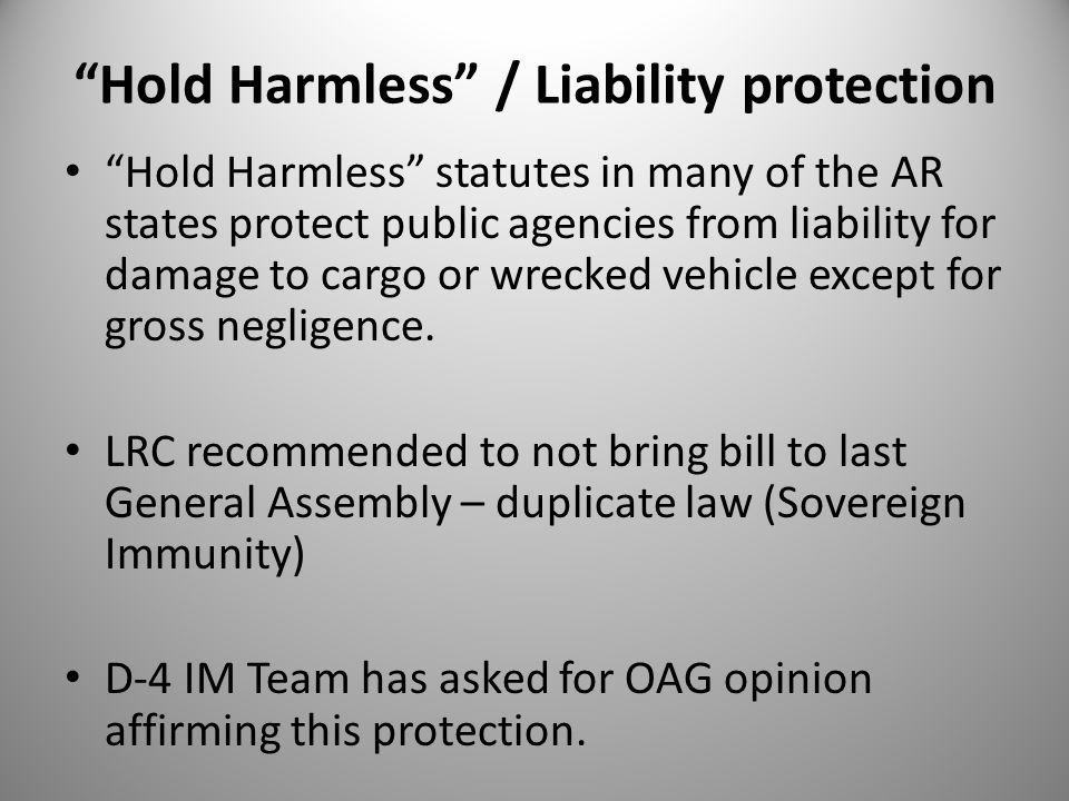 Hold Harmless / Liability protection Hold Harmless statutes in many of the AR states protect public agencies from liability for damage to cargo or wrecked vehicle except for gross negligence.