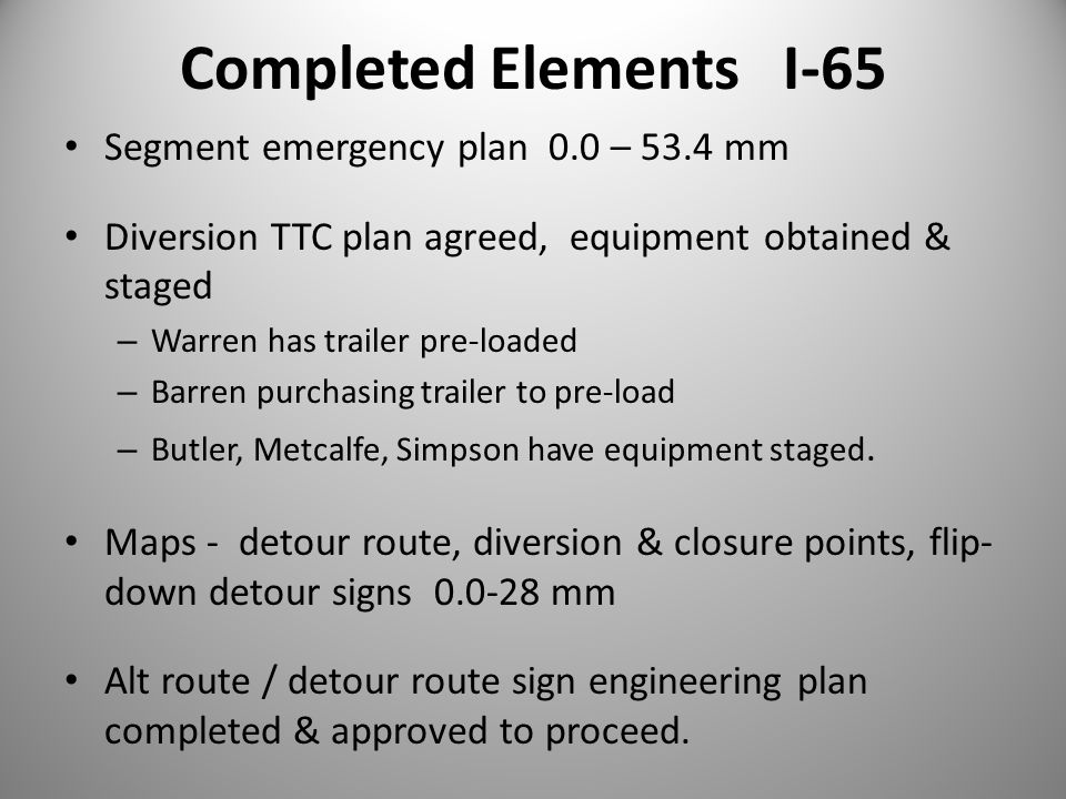 Completed Elements I-65 Segment emergency plan 0.0 – 53.4 mm Diversion TTC plan agreed, equipment obtained & staged – Warren has trailer pre-loaded – Barren purchasing trailer to pre-load – Butler, Metcalfe, Simpson have equipment staged.
