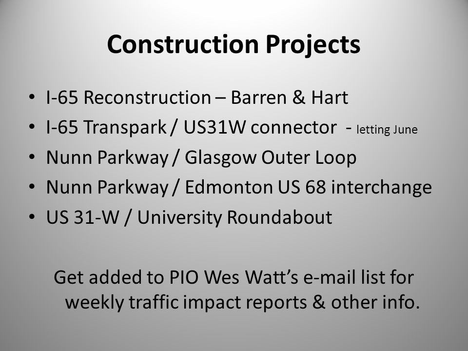 Construction Projects I-65 Reconstruction – Barren & Hart I-65 Transpark / US31W connector - letting June Nunn Parkway / Glasgow Outer Loop Nunn Parkway / Edmonton US 68 interchange US 31-W / University Roundabout Get added to PIO Wes Watt's e-mail list for weekly traffic impact reports & other info.
