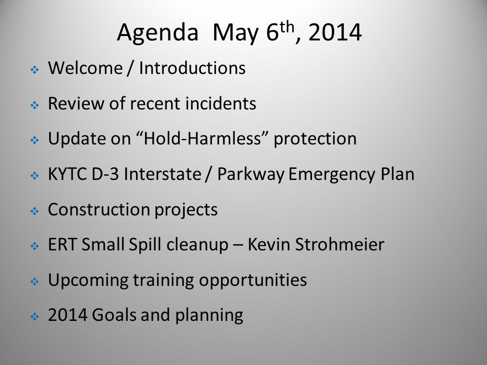 Agenda May 6 th, 2014  Welcome / Introductions  Review of recent incidents  Update on Hold-Harmless protection  KYTC D-3 Interstate / Parkway Emergency Plan  Construction projects  ERT Small Spill cleanup – Kevin Strohmeier  Upcoming training opportunities  2014 Goals and planning