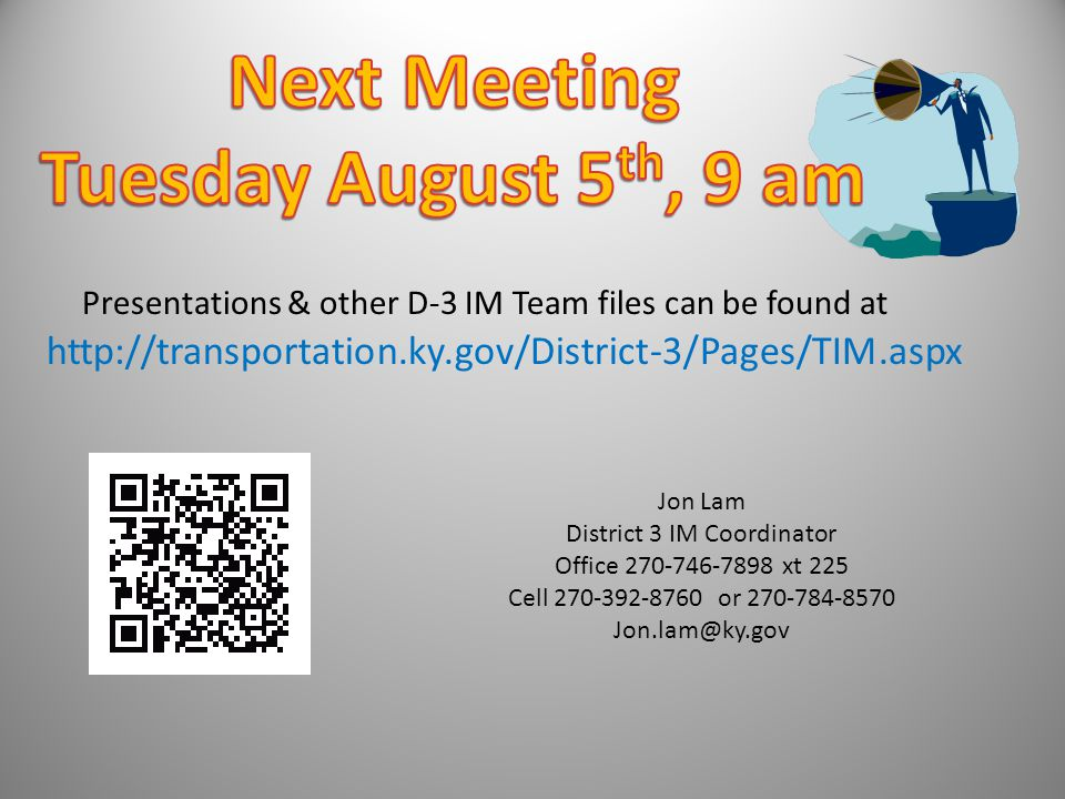 Jon Lam District 3 IM Coordinator Office 270-746-7898 xt 225 Cell 270-392-8760 or 270-784-8570 Jon.lam@ky.gov http://transportation.ky.gov/District-3/Pages/TIM.aspx Presentations & other D-3 IM Team files can be found at