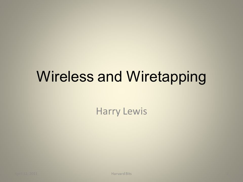 Wireless and Wiretapping Harry Lewis April 12, 20112Harvard Bits