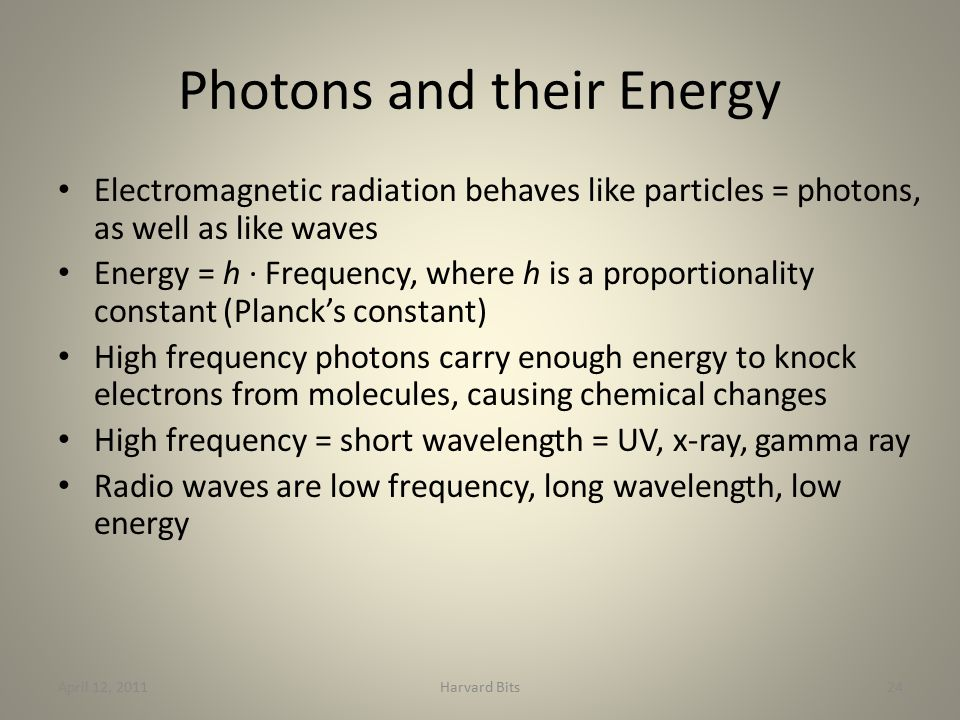 Photons and their Energy Electromagnetic radiation behaves like particles = photons, as well as like waves Energy = h · Frequency, where h is a proportionality constant (Planck's constant) High frequency photons carry enough energy to knock electrons from molecules, causing chemical changes High frequency = short wavelength = UV, x-ray, gamma ray Radio waves are low frequency, long wavelength, low energy April 12, 2011Harvard Bits24