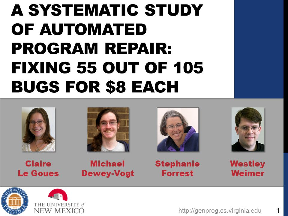 A SYSTEMATIC STUDY OF AUTOMATED PROGRAM REPAIR: FIXING 55 OUT OF 105 BUGS FOR $8 EACH Claire Le Goues Michael Dewey-Vogt Stephanie Forrest Westley Weimer http://genprog.cs.virginia.edu 1