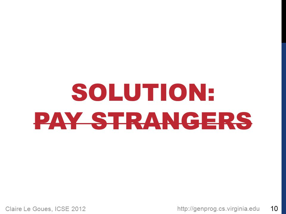 Claire Le Goues, ICSE 2012 SOLUTION: PAY STRANGERS http://genprog.cs.virginia.edu 10