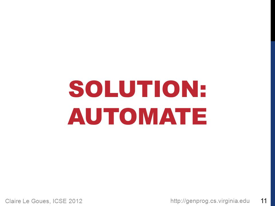 Claire Le Goues, ICSE 2012 SOLUTION: AUTOMATE http://genprog.cs.virginia.edu 11