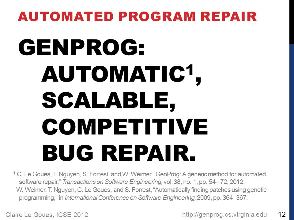Claire Le Goues, ICSE 2012 GENPROG: AUTOMATIC 1, SCALABLE, COMPETITIVE BUG REPAIR.