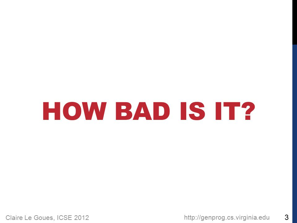Claire Le Goues, ICSE 2012 HOW BAD IS IT? http://genprog.cs.virginia.edu 3