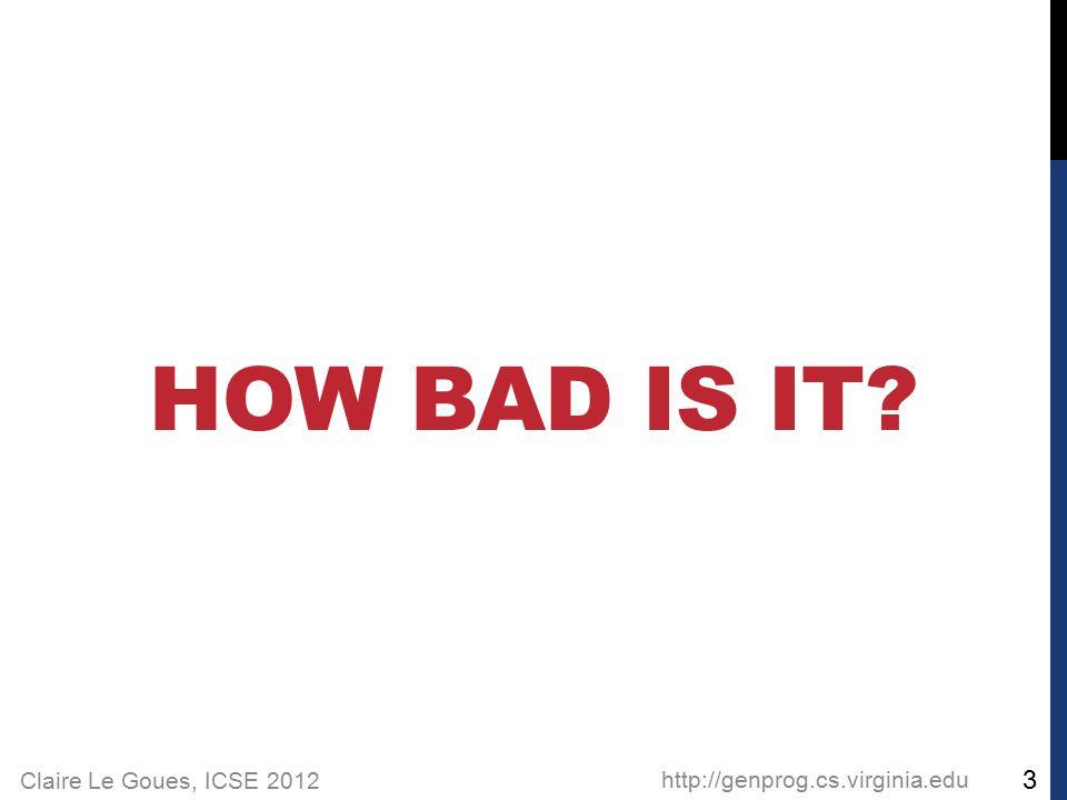 Claire Le Goues, ICSE 2012 HOW BAD IS IT http://genprog.cs.virginia.edu 3