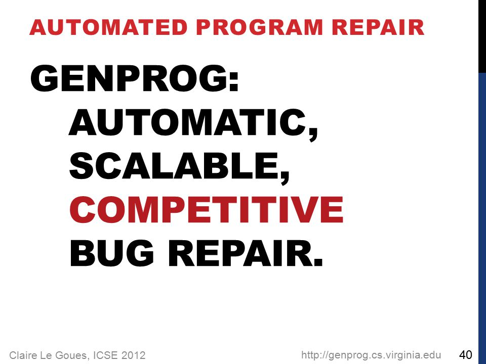 Claire Le Goues, ICSE 2012 GENPROG: AUTOMATIC, SCALABLE, COMPETITIVE BUG REPAIR.