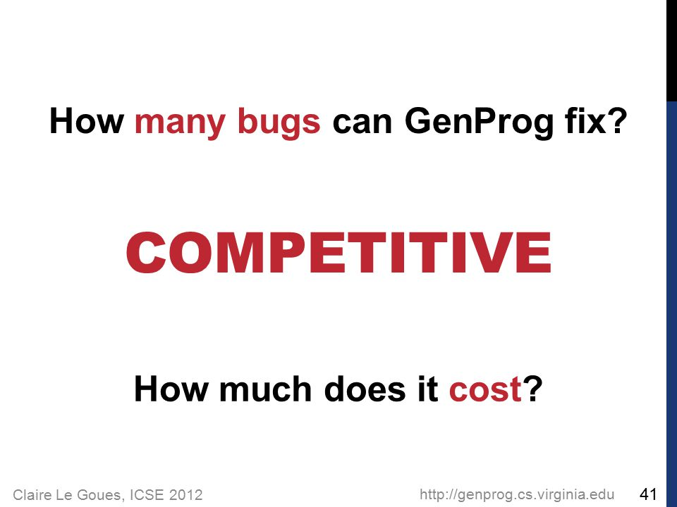 Claire Le Goues, ICSE 2012 COMPETITIVE http://genprog.cs.virginia.edu How many bugs can GenProg fix? How much does it cost? 41