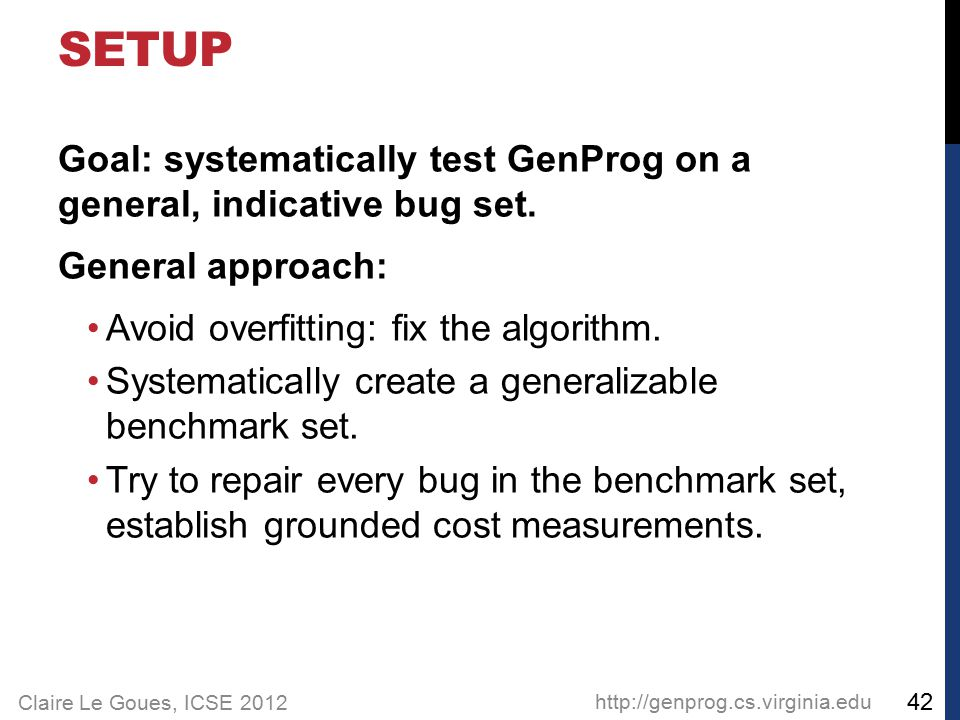 Claire Le Goues, ICSE 2012 Goal: systematically test GenProg on a general, indicative bug set.