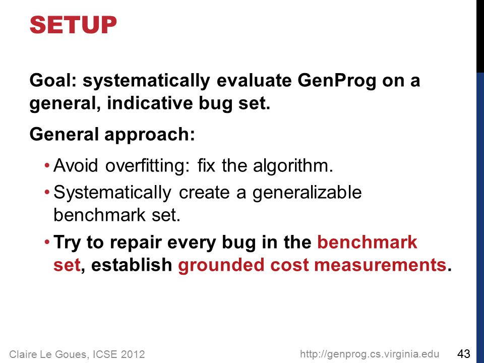 Claire Le Goues, ICSE 2012 Goal: systematically evaluate GenProg on a general, indicative bug set. General approach: Avoid overfitting: fix the algori