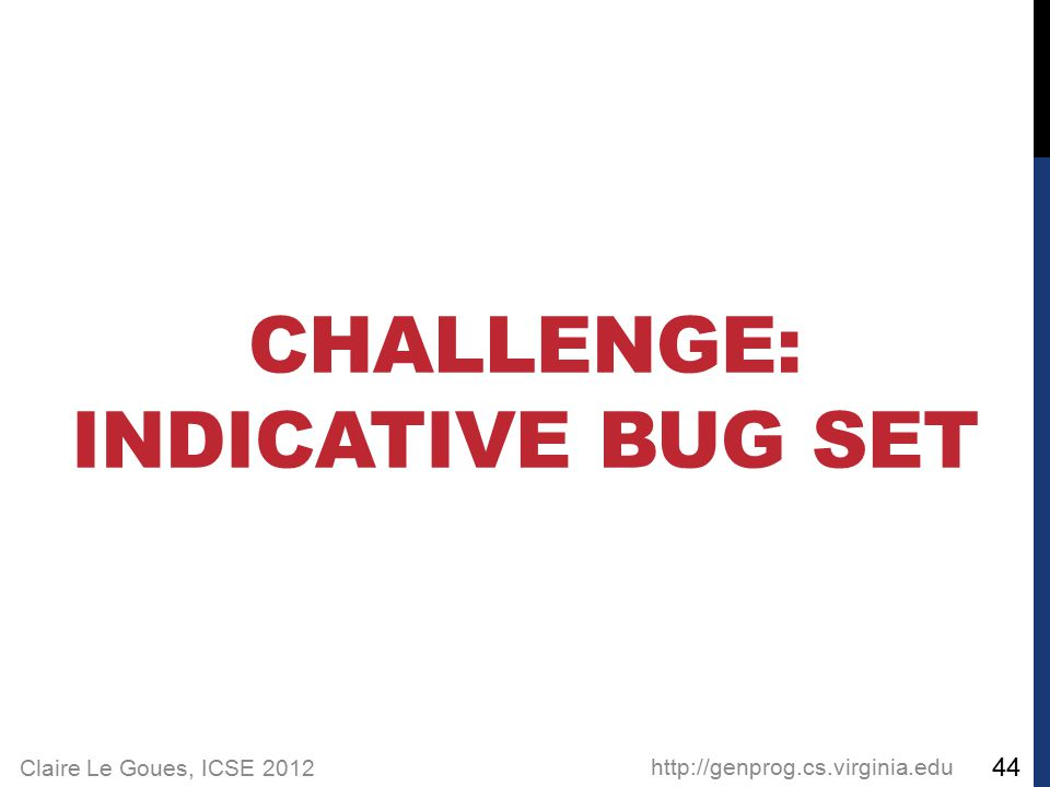 Claire Le Goues, ICSE 2012 CHALLENGE: INDICATIVE BUG SET http://genprog.cs.virginia.edu 44