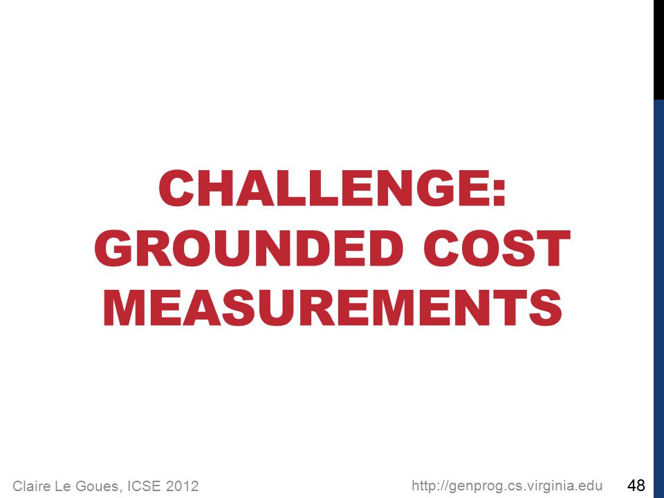 Claire Le Goues, ICSE 2012 CHALLENGE: GROUNDED COST MEASUREMENTS http://genprog.cs.virginia.edu 48