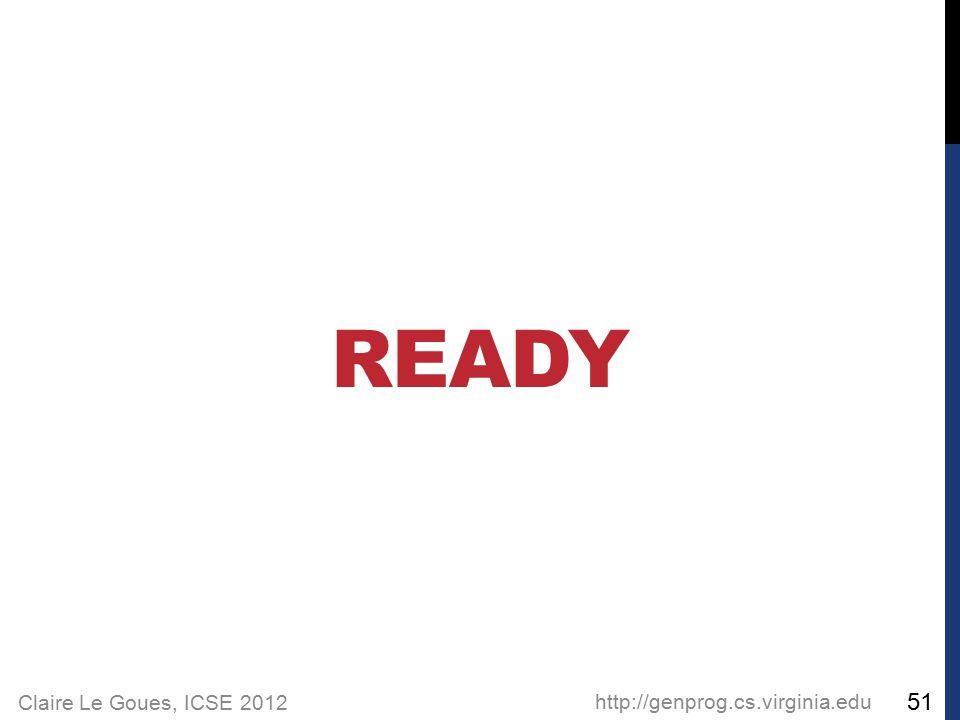 Claire Le Goues, ICSE 2012 READY http://genprog.cs.virginia.edu 51