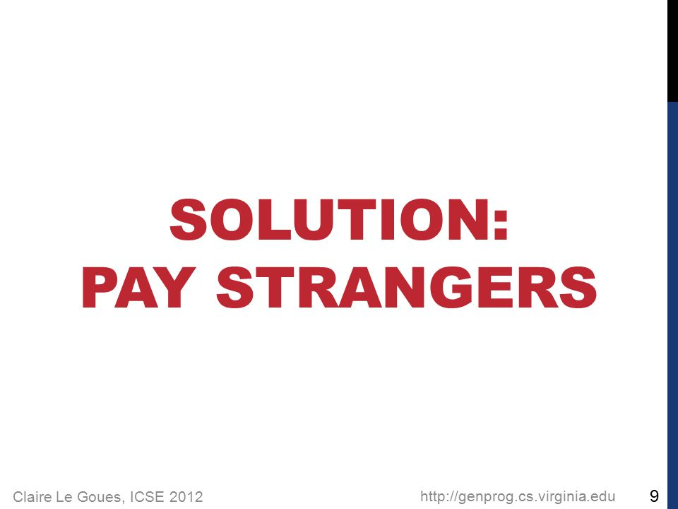 Claire Le Goues, ICSE 2012 SOLUTION: PAY STRANGERS http://genprog.cs.virginia.edu 9