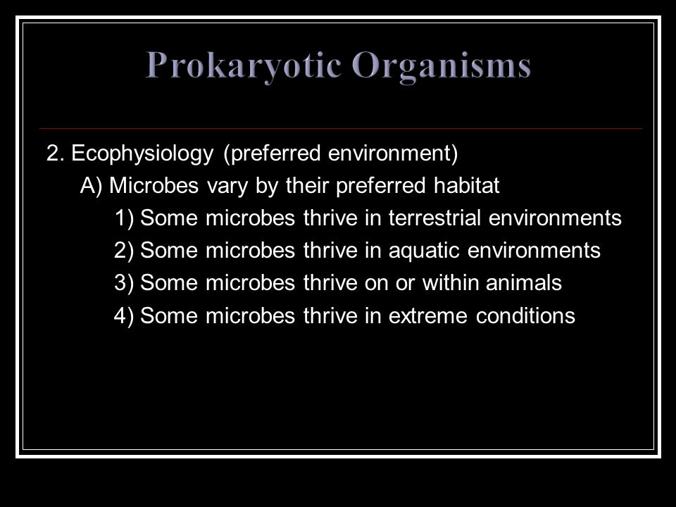 2. Ecophysiology (preferred environment) A) Microbes vary by their preferred habitat 1) Some microbes thrive in terrestrial environments 2) Some micro