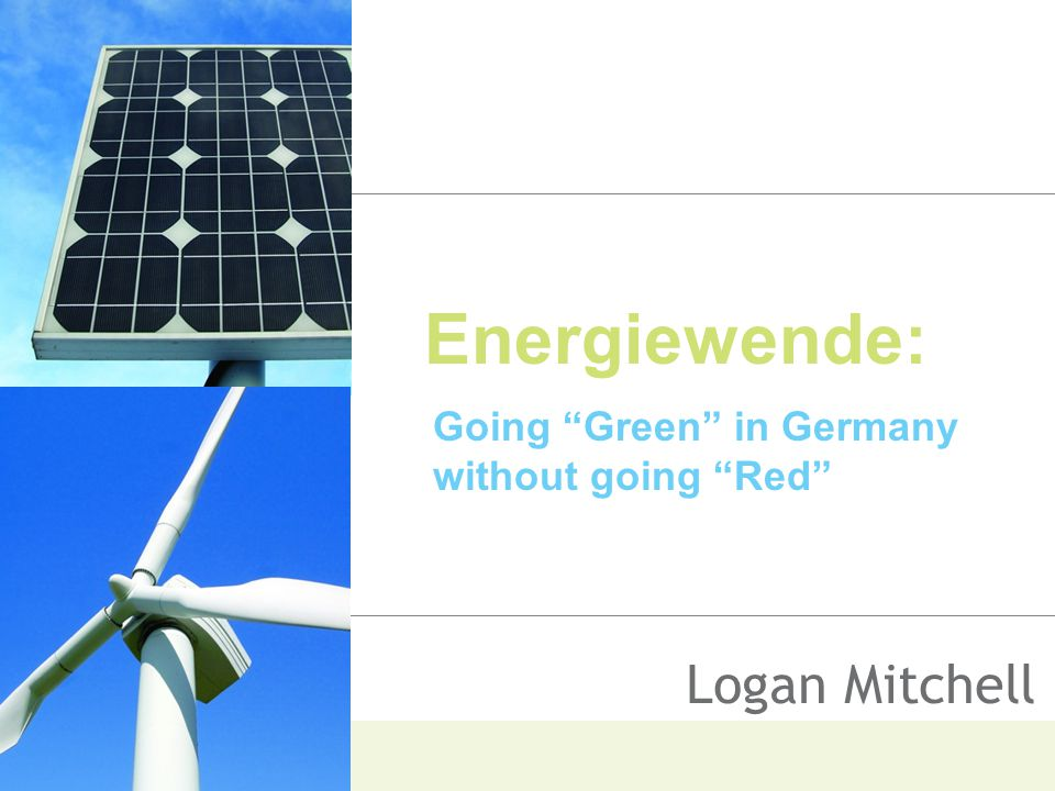 Energiewende: Going Green in Germany without going Red Logan Mitchell