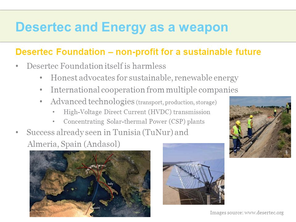Desertec and Energy as a weapon Desertec Foundation – non-profit for a sustainable future Desertec Foundation itself is harmless Honest advocates for sustainable, renewable energy International cooperation from multiple companies Advanced technologies (transport, production, storage) High-Voltage Direct Current (HVDC) transmission Concentrating Solar-thermal Power (CSP) plants Success already seen in Tunisia (TuNur) and Almeria, Spain (Andasol) Images source: www.desertec.org