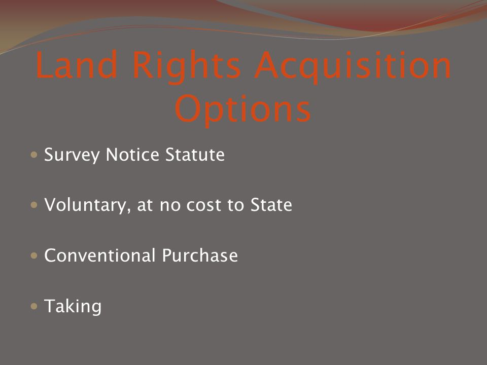 Land Rights Acquisition Options Survey Notice Statute Voluntary, at no cost to State Conventional Purchase Taking