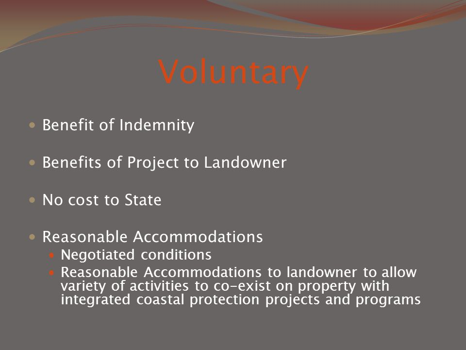 Voluntary Benefit of Indemnity Benefits of Project to Landowner No cost to State Reasonable Accommodations Negotiated conditions Reasonable Accommodations to landowner to allow variety of activities to co-exist on property with integrated coastal protection projects and programs