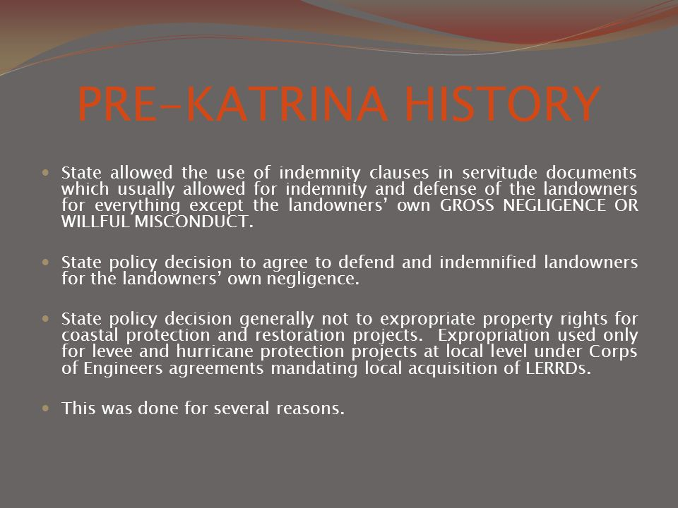 PRE-KATRINA HISTORY State allowed the use of indemnity clauses in servitude documents which usually allowed for indemnity and defense of the landowners for everything except the landowners' own GROSS NEGLIGENCE OR WILLFUL MISCONDUCT.