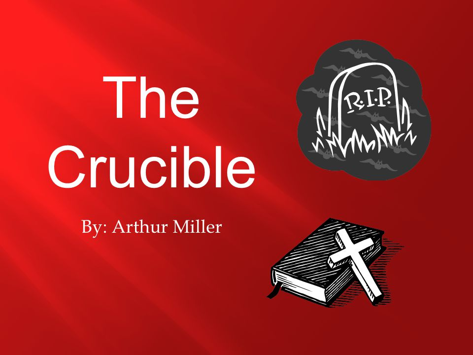 By: Arthur Miller The Crucible