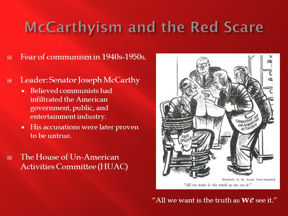  Fear of communism in 1940s-1950s.  Leader: Senator Joseph McCarthy  Believed communists had infiltrated the American government, public, and enter