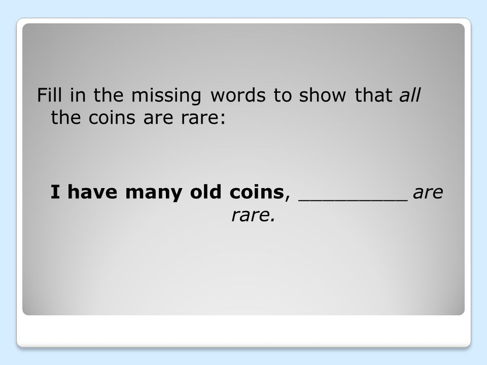 Fill in the missing words to show that all the coins are rare: I have many old coins, _________ are rare.
