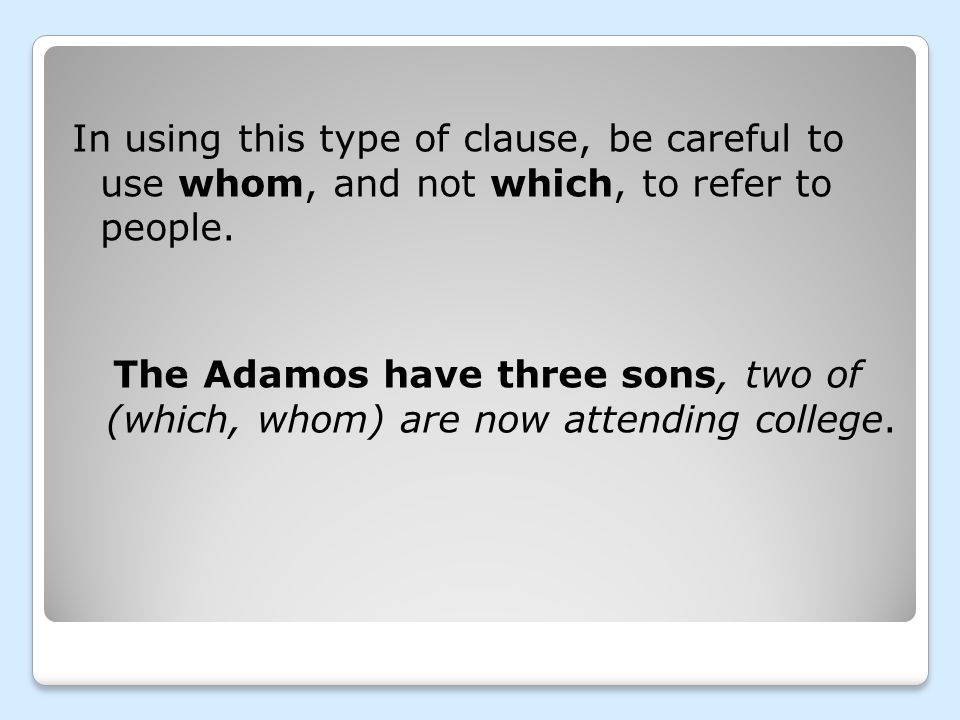 In using this type of clause, be careful to use whom, and not which, to refer to people. The Adamos have three sons, two of (which, whom) are now atte