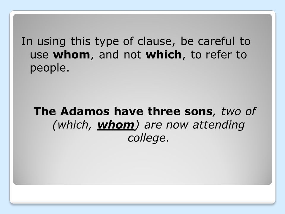 In using this type of clause, be careful to use whom, and not which, to refer to people.