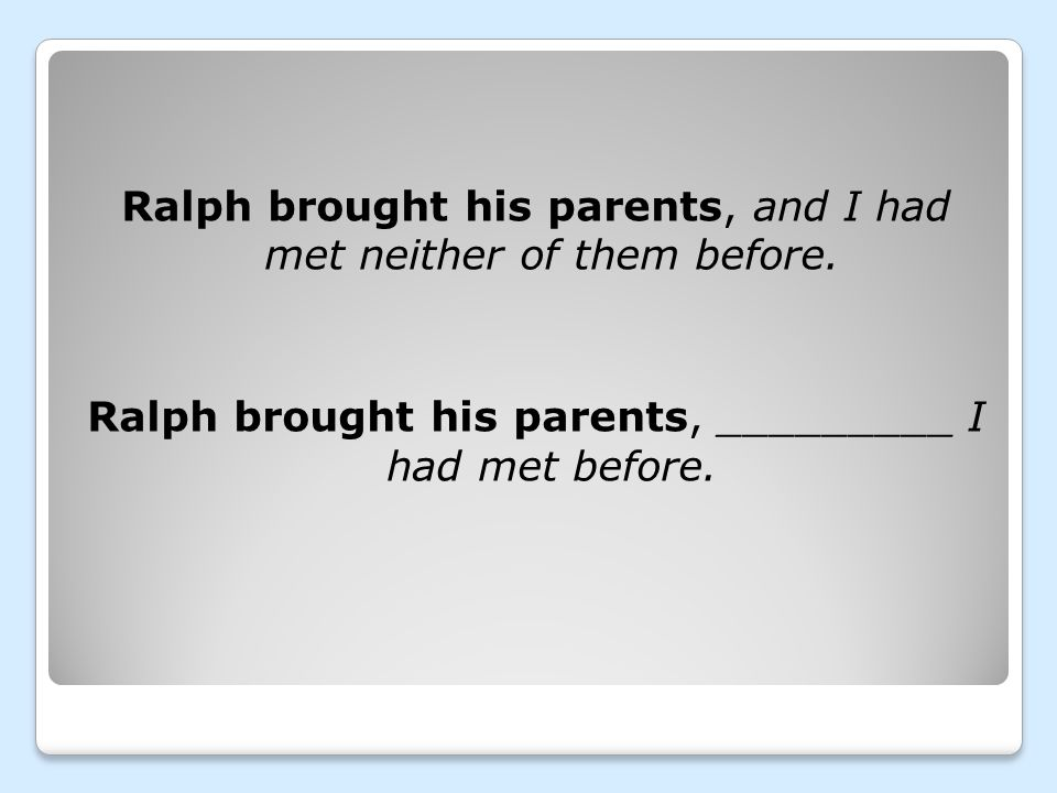 Ralph brought his parents, and I had met neither of them before. Ralph brought his parents, _________ I had met before.