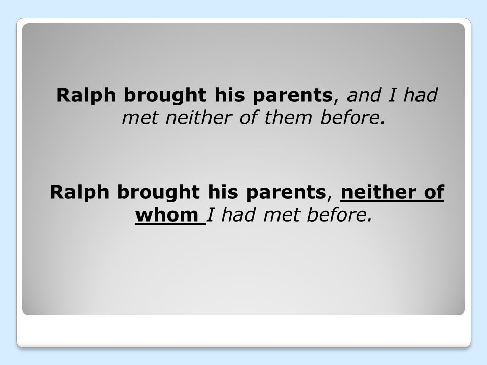 Ralph brought his parents, and I had met neither of them before. Ralph brought his parents, neither of whom I had met before.
