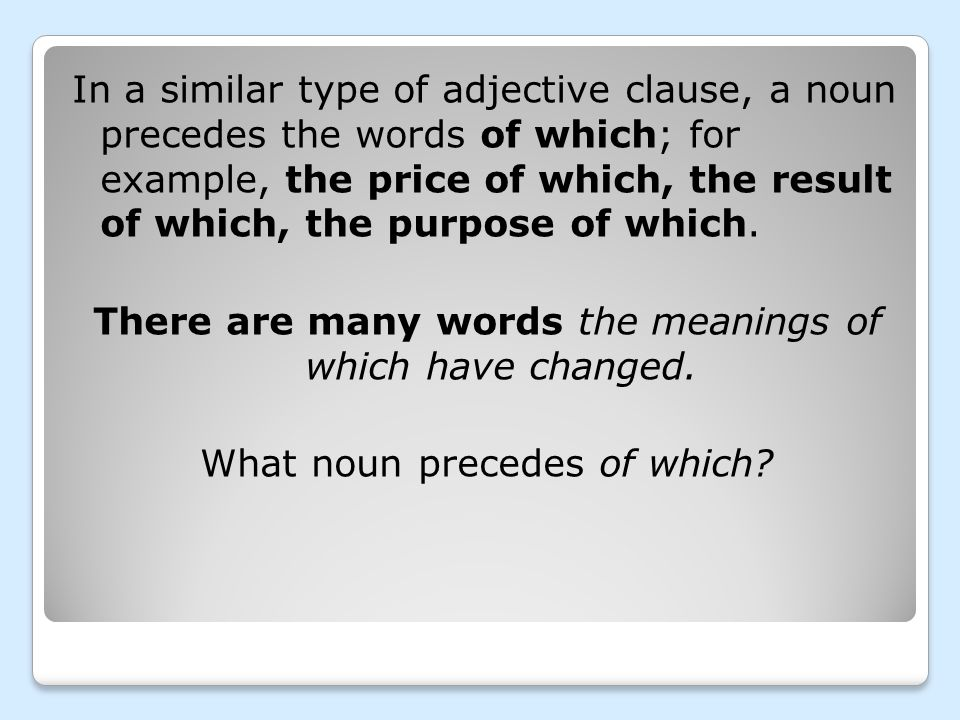 In a similar type of adjective clause, a noun precedes the words of which; for example, the price of which, the result of which, the purpose of which.