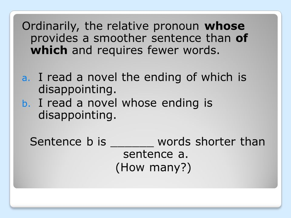Ordinarily, the relative pronoun whose provides a smoother sentence than of which and requires fewer words. a. I read a novel the ending of which is d