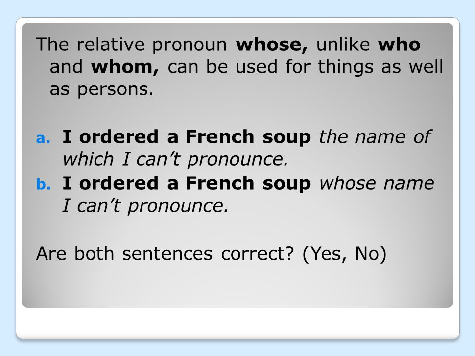 The relative pronoun whose, unlike who and whom, can be used for things as well as persons. a. I ordered a French soup the name of which I can't prono