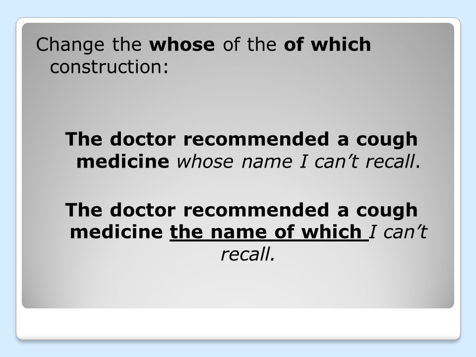 Change the whose of the of which construction: The doctor recommended a cough medicine whose name I can't recall.