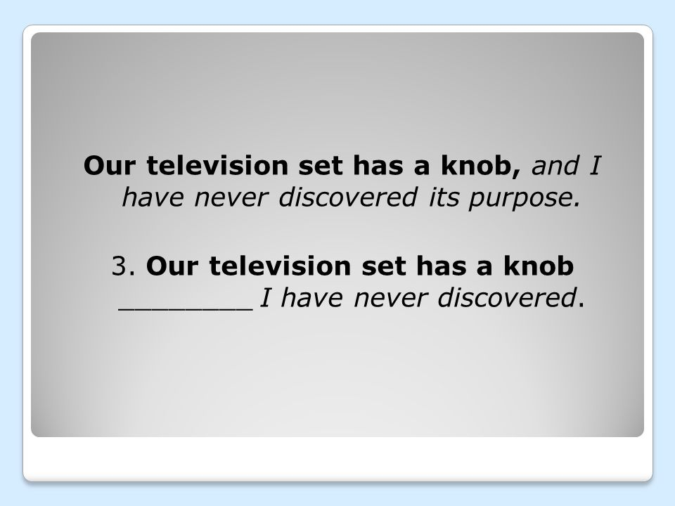 Our television set has a knob, and I have never discovered its purpose. 3. Our television set has a knob ________ I have never discovered.
