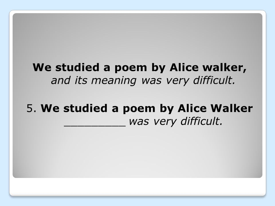 We studied a poem by Alice walker, and its meaning was very difficult. 5. We studied a poem by Alice Walker _________ was very difficult.