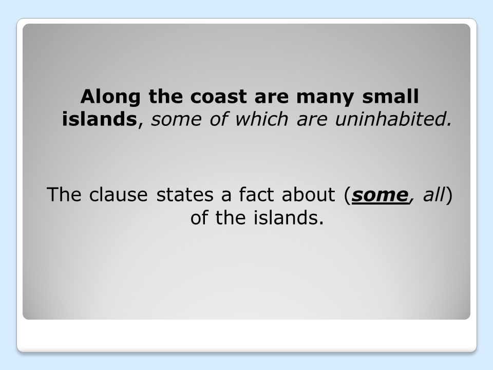 Along the coast are many small islands, some of which are uninhabited. The clause states a fact about (some, all) of the islands.